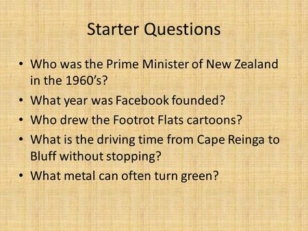 Starter Questions Who was the Prime Minister of New Zealand in the 1960's? What year was Facebook founded? Who drew the Footrot Flats cartoons? What is.