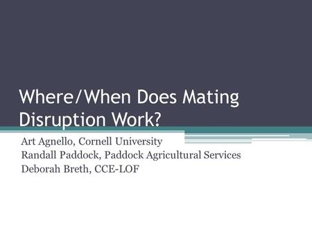 Where/When Does Mating Disruption Work? Art Agnello, Cornell University Randall Paddock, Paddock Agricultural Services Deborah Breth, CCE-LOF.
