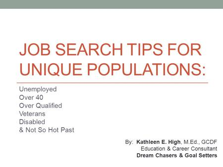 JOB SEARCH TIPS FOR UNIQUE POPULATIONS: Unemployed Over 40 Over Qualified Veterans Disabled & Not So Hot Past By: Kathleen E. High, M.Ed., GCDF Education.