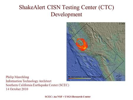 SCEC: An NSF + USGS Research Center ShakeAlert CISN Testing Center (CTC) Development Philip Maechling Information Technology Architect Southern California.