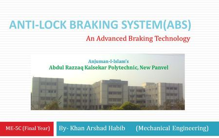 ANTI-LOCK BRAKING SYSTEM(ABS) By- Khan Arshad Habib (Mechanical Engineering) An Advanced Braking Technology ME-5C (Final Year)