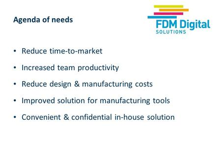 Agenda of needs Reduce time-to-market Increased team productivity Reduce design & manufacturing costs Improved solution for manufacturing tools Convenient.