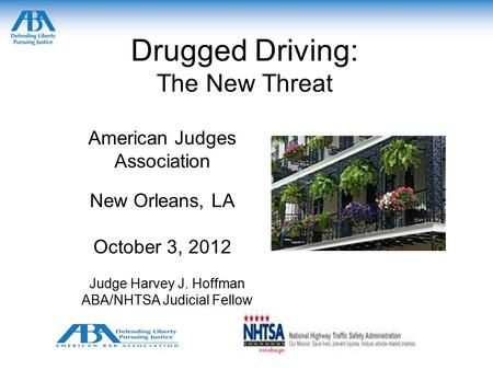 Drugged Driving: The New Threat American Judges Association New Orleans, LA October 3, 2012 Judge Harvey J. Hoffman ABA/NHTSA Judicial Fellow.