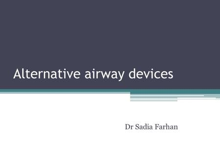 Alternative airway devices Dr Sadia Farhan. Multilumen Airways Inserted blindly Proven to secure airway and allow for better ventilation. Two devices: