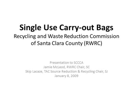 Single Use Carry-out Bags Recycling and Waste Reduction Commission of Santa Clara County (RWRC) Presentation to SCCCA Jamie McLeod, RWRC Chair, SC Skip.