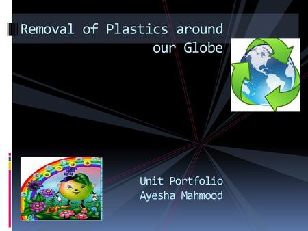 Removal of <strong>Plastics</strong> around our Globe Unit Portfolio Ayesha Mahmood.
