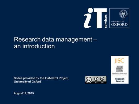 August 14, 2015 Research data management – an introduction Slides provided by the DaMaRO Project, University of Oxford Research Services.