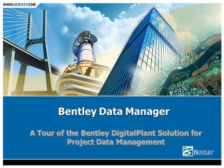Bentley Data Manager A Tour of the Bentley DigitalPlant Solution for Project Data Management.