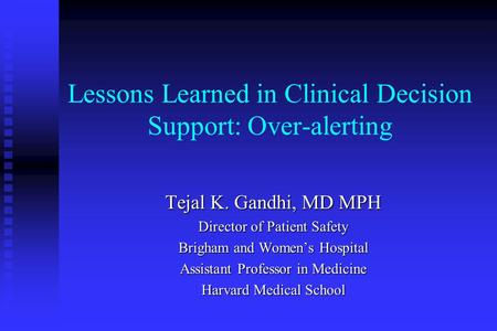 Lessons Learned in Clinical Decision Support: Over-alerting Tejal K. Gandhi, MD MPH Director of Patient Safety Brigham and Women's Hospital Assistant Professor.