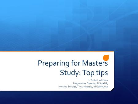 Preparing for Masters Study: Top tips Dr Aisha Holloway Programme Director, MSc ANP, Nursing Studies, The University of Edinburgh.
