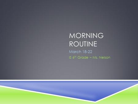 MORNING ROUTINE March 18-22 IS 6 th Grade ~ Ms. Nelson.