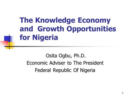 1 The Knowledge Economy and Growth Opportunities for Nigeria Osita Ogbu, Ph.D. Economic Adviser to The President Federal Republic Of Nigeria.