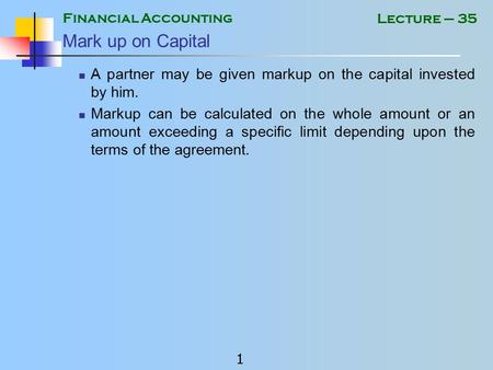 Financial Accounting 1 Lecture – 35 Mark up on Capital A partner may be given markup on the capital invested by him. Markup can be calculated on the whole.
