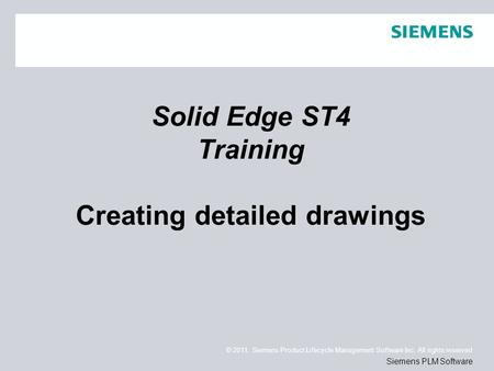 © 2011. Siemens Product Lifecycle Management Software Inc. All rights reserved Siemens PLM Software Solid Edge ST4 Training Creating detailed drawings.