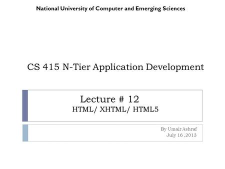 CS 415 N-Tier Application Development By Umair Ashraf July 16,2013 National University of Computer and Emerging Sciences Lecture # 12 HTML/ XHTML/ HTML5.