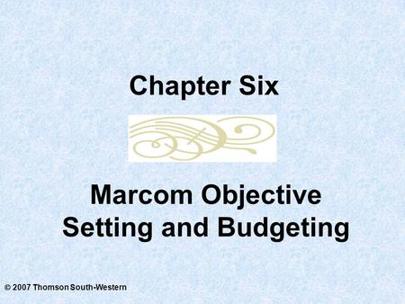  2007 Thomson South-Western Marcom Objective Setting and Budgeting Chapter Six.