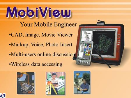 Your Mobile Engineer CAD, Image, Movie Viewer Markup, Voice, Photo Insert Multi-users online discussion Wireless data accessing.