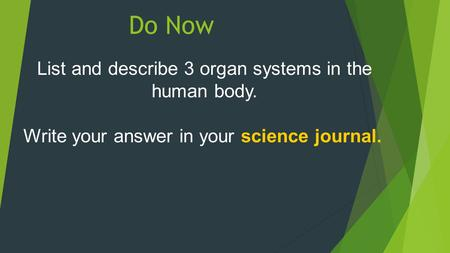Do Now List and describe 3 organ systems in the human body. Write your answer in your science journal.