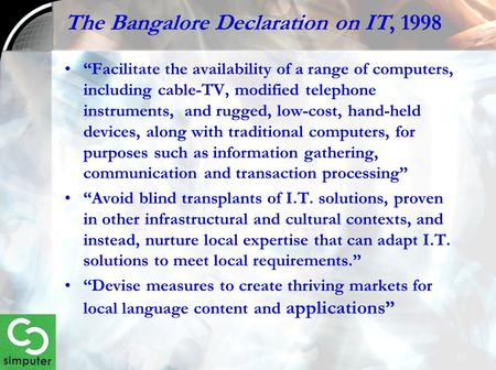 "The Bangalore Declaration on IT, 1998 ""Facilitate the availability of a range of computers, including cable-TV, modified telephone instruments, and rugged,"