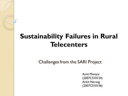 Challenges from the SARI Project Sustainability Failures in Rural Telecenters Amit Maniyar (2007CS10154) Ankit Narang (2007CS10156)