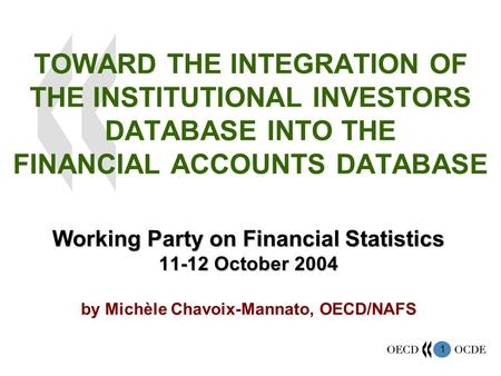 1 TOWARD THE INTEGRATION OF THE INSTITUTIONAL INVESTORS DATABASE INTO THE FINANCIAL ACCOUNTS DATABASE Working Party on Financial Statistics 11-12 October.