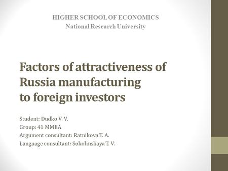 Factors of attractiveness of Russia manufacturing to foreign investors Student: Dudko V. V. Group: 41 MMEA Argument consultant: Ratnikova T. A. Language.