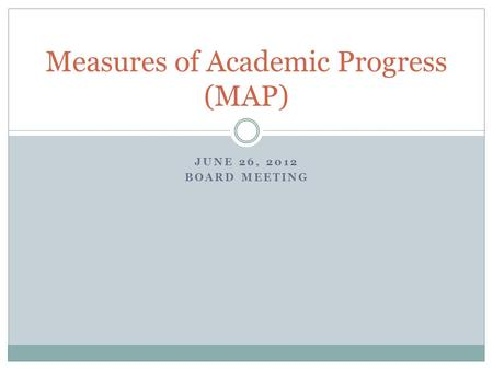 JUNE 26, 2012 BOARD MEETING Measures of Academic Progress (MAP)