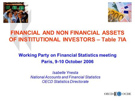 1 FINANCIAL AND NON FINANCIAL ASSETS OF INSTITUTIONAL INVESTORS – Table 7IA Working Party on Financial Statistics meeting Paris, 9-10 October 2006 Isabelle.