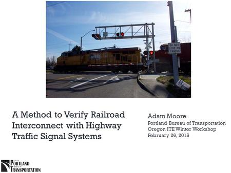 A Method to Verify Railroad Interconnect with Highway Traffic Signal Systems Adam Moore Portland Bureau of Transportation Oregon ITE Winter Workshop February.