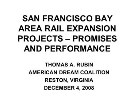 SAN FRANCISCO BAY AREA RAIL EXPANSION PROJECTS – PROMISES AND PERFORMANCE THOMAS A. RUBIN AMERICAN DREAM COALITION RESTON, VIRGINIA DECEMBER 4, 2008.