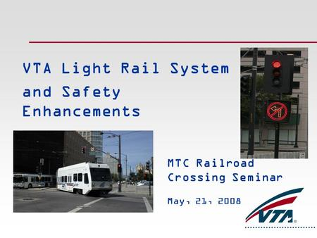 VTA Light Rail System and Safety Enhancements MTC Railroad Crossing Seminar May, 21, 2008.