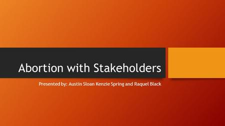 Abortion with Stakeholders Presented by: Austin Sloan Kenzie Spring and Raquel Black.