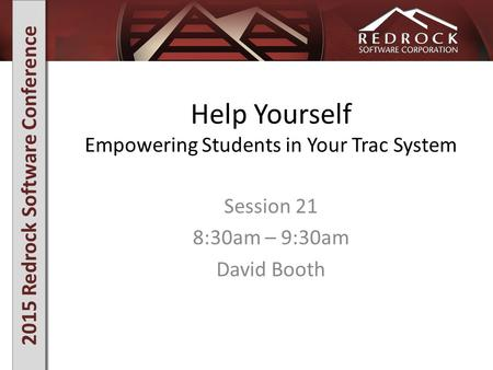 2015 Redrock Software Conference Help Yourself Empowering Students in Your Trac System Session 21 8:30am – 9:30am David Booth.