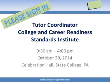 Professional Development System Tutor Coordinator College and Career Readiness Standards Institute 9:30 am – 4:00 pm October 29, 2014 Celebration Hall,