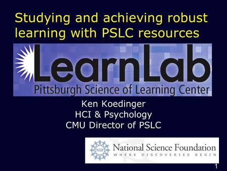 1 Studying and achieving robust learning with PSLC resources Ken Koedinger HCI & Psychology CMU Director of PSLC.
