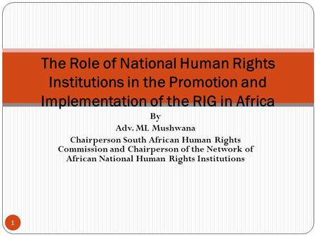 By Adv. ML Mushwana Chairperson South African Human Rights Commission and Chairperson of the Network of African National Human Rights Institutions The.