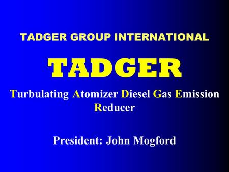 TADGER GROUP INTERNATIONAL TADGER Turbulating Atomizer Diesel Gas Emission Reducer President: John Mogford.