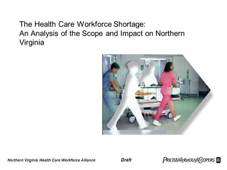 The Health Care Workforce Shortage: An Analysis of the Scope and Impact on Northern Virginia Northern Virginia Health Care Workforce Alliance Draft.
