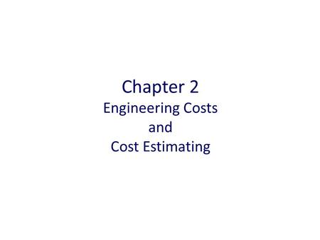 Chapter 2 Engineering Costs and Cost Estimating. Chapter Outline Engineering Costs Cost Estimating and Estimating Models.