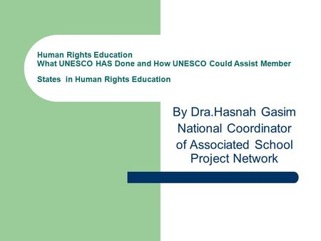 Human Rights Education What UNESCO HAS Done and How UNESCO Could Assist Member States in Human Rights Education By Dra.Hasnah Gasim National Coordinator.