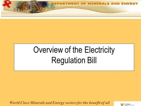 World Class Minerals and Energy sectors for the benefit of all Overview of the Electricity Regulation Bill.
