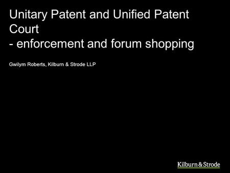 Unitary Patent and Unified Patent Court - enforcement and forum shopping Gwilym Roberts, Kilburn & Strode LLP.