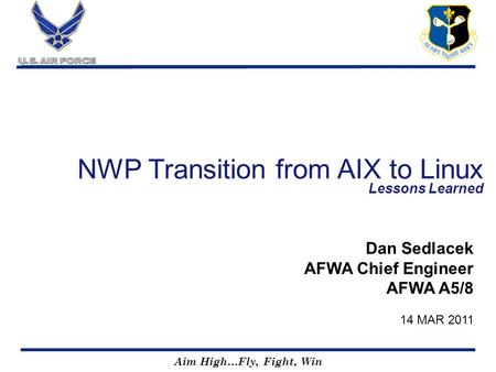 Aim High…Fly, Fight, Win NWP Transition from AIX to Linux Lessons Learned Dan Sedlacek AFWA Chief Engineer AFWA A5/8 14 MAR 2011.