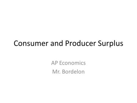 Consumer and Producer Surplus AP Economics Mr. Bordelon.