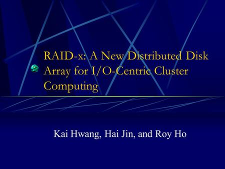 RAID-x: A New Distributed Disk Array for I/O-Centric Cluster Computing Kai Hwang, Hai Jin, and Roy Ho.