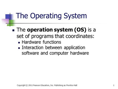 The Operating System The operation system (OS) is a set of programs that coordinates: Hardware functions Interaction between application software and computer.