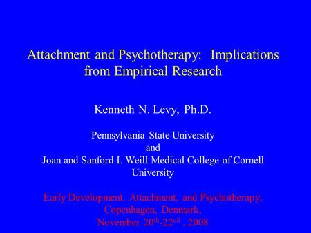 Attachment and Psychotherapy: Implications from Empirical Research Kenneth N. Levy, Ph.D. Pennsylvania State University and Joan and Sanford I. Weill Medical.