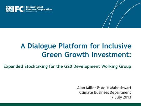 A Dialogue Platform for Inclusive Green Growth Investment: Alan Miller & Aditi Maheshwari Climate Business Department 7 July 2013 Expanded Stocktaking.