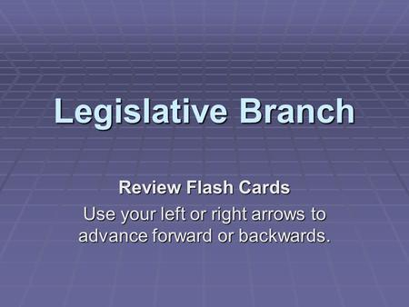 Legislative Branch Review Flash Cards Use your left or right arrows to advance forward or backwards.