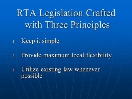 RTA Legislation Crafted with Three Principles  Keep it simple  Provide maximum local flexibility  Utilize existing law whenever possible.